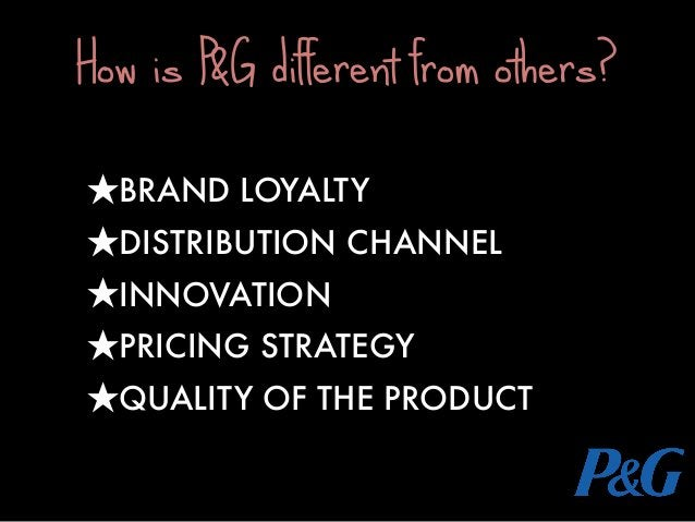 ★BRAND LOYALTY ★DISTRIBUTION CHANNEL ★INNOVATION ★PRICING STRATEGY ★QUALITY OF THE PRODUCT How is P&G different from other...