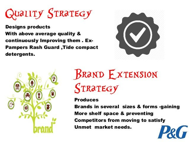 Quality Strategy Designs products With above average quality & continuously Improving them . Ex- Pampers Rash Guard ,Tide ...
