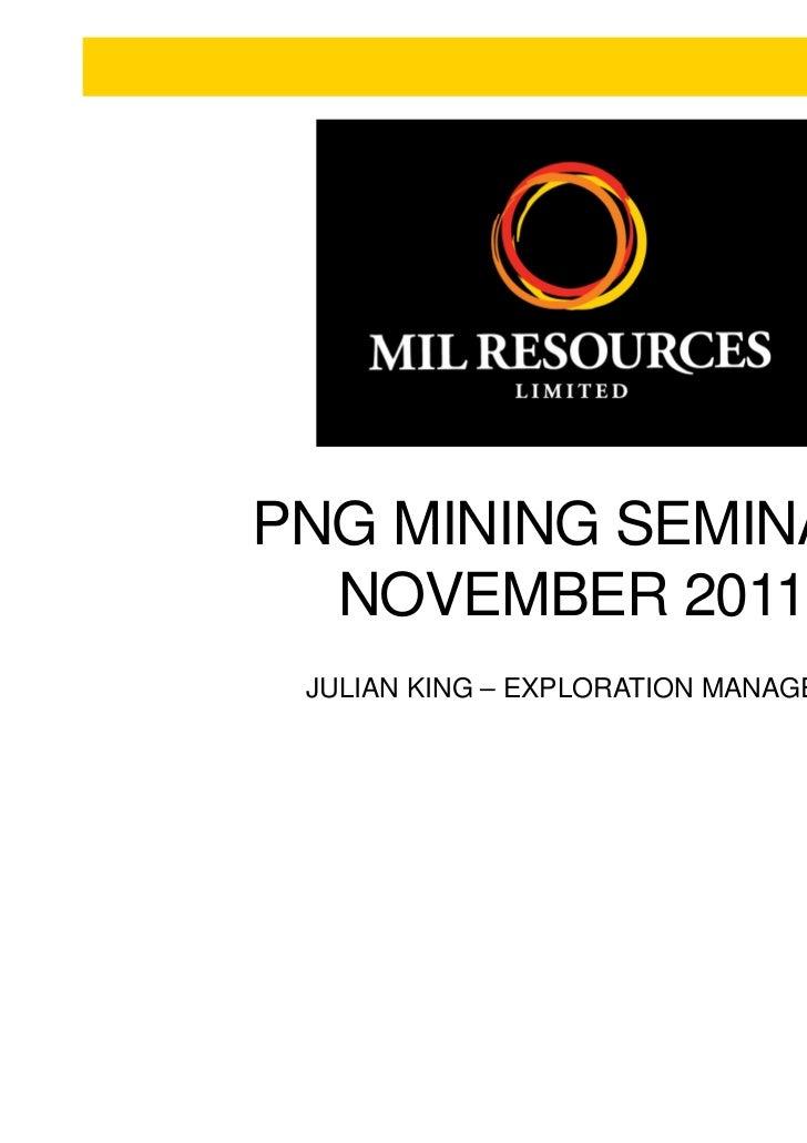 PNG MINING SEMINAR:  NOVEMBER 2011 JULIAN KING – EXPLORATION MANAGER