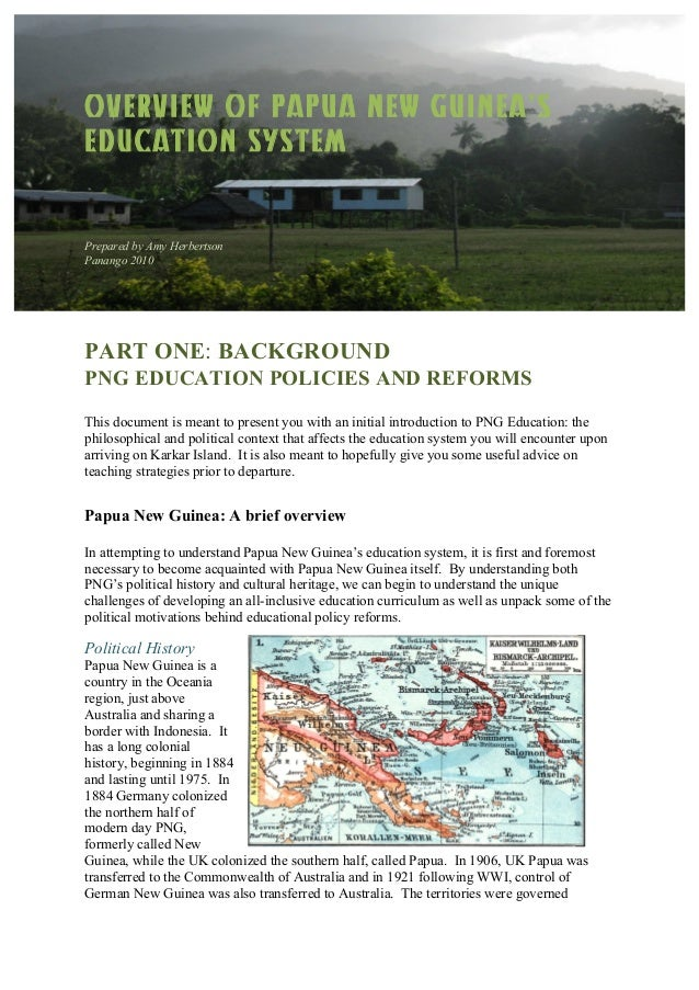 OVERVIEW OF PAPUA NEW GUINEA'S EDUCATION SYSTEM Prepared by Amy Herbertson Panango 2010 PART ONE: BACKGROUND PNG EDUCATION...