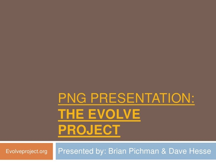 PNG PRESENTATION:                    THE EVOLVE                    PROJECTEvolveproject.org   Presented by: Brian Pichman ...