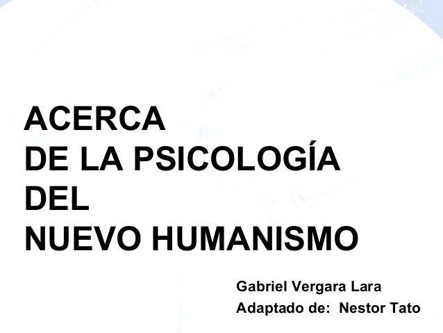 ACERCA DE LA PSICOLOGÍA DEL NUEVO HUMANISMO Gabriel Vergara Lara Adaptado de: Nestor Tato