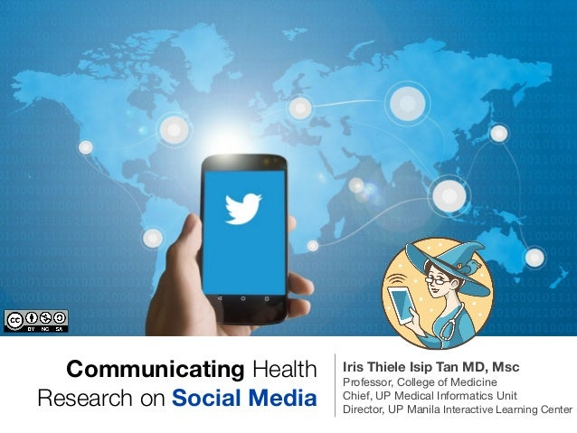Communicating Health Research on Social Media Iris Thiele Isip Tan MD, Msc Professor, College of Medicine  Chief, UP Medic...
