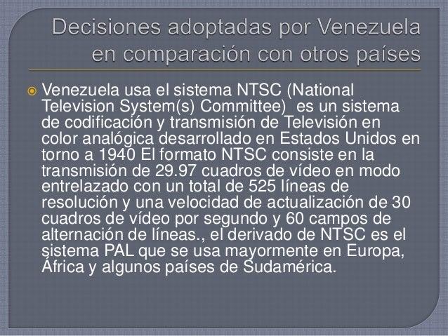  Venezuela usa el sistema NTSC (National Television System(s) Committee) es un sistema de codificación y transmisión de T...