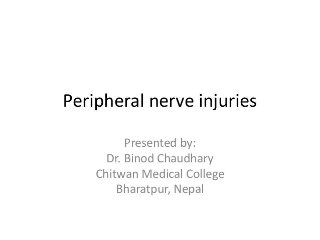 Peripheral nerve injuries Presented by: Dr. Binod Chaudhary Chitwan Medical College Bharatpur, Nepal