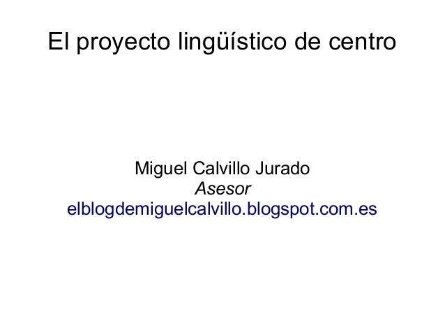 El proyecto lingüístico de centro Miguel Calvillo Jurado Asesor elblogdemiguelcalvillo.blogspot.com.es