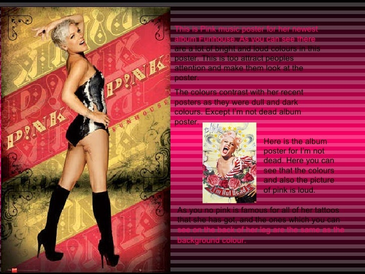 This is Pink music poster for her newest album Funhouse. As you can see there  are a lot of bright and loud colours in thi...