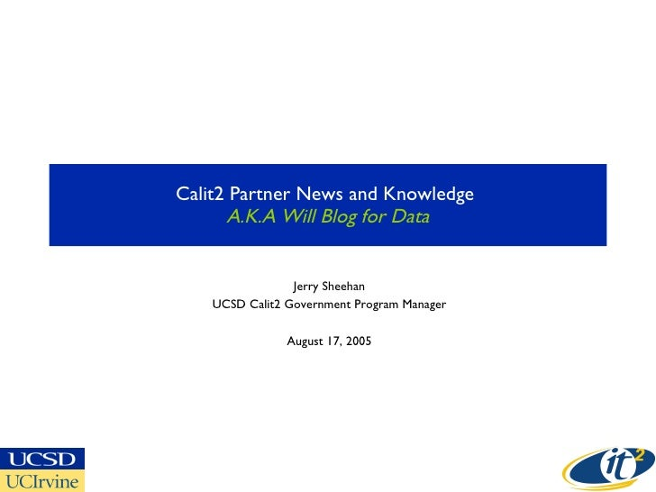Calit2 Partner News and Knowledge  A.K.A Will Blog for Data Jerry Sheehan UCSD Calit2 Government Program Manager August 17...