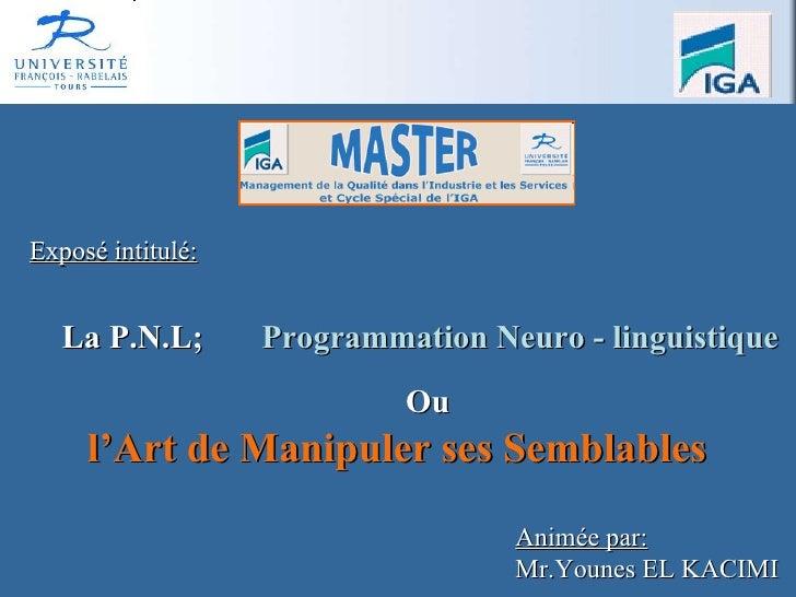 La P.N.L;   Programmation Neuro - linguistique Exposé intitulé: Animée par: Mr.Younes EL KACIMI Ou   l'Art de Manipuler se...