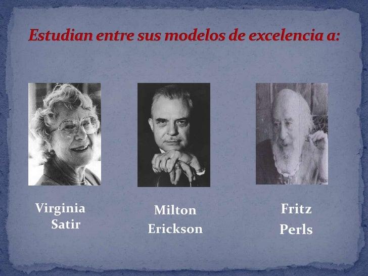 Estudian entre sus modelos de excelencia a: <br />Milton <br />Erickson <br />Virginia Satir <br />Fritz <br />Perls<br />