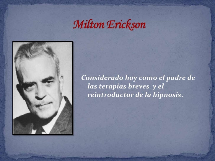 Milton Erickson<br />Considerado hoy como el padre de las terapias breves  y el reintroductor de la hipnosis.<br />