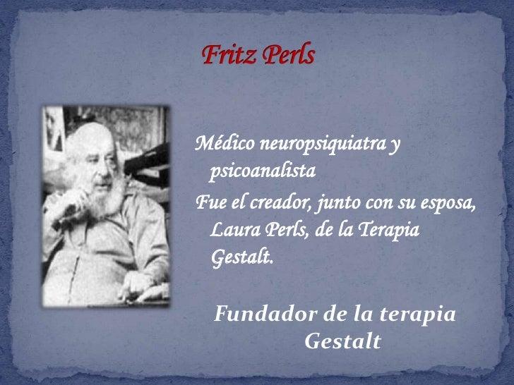Fritz Perls<br />Médico neuropsiquiatra y psicoanalista<br />Fue el creador, junto con su esposa, Laura Perls, de la Terap...