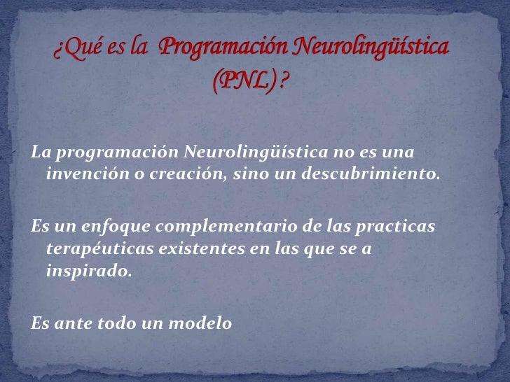 ¿Qué es la  Programación Neurolingüística (PNL) ?<br />La programación Neurolingüística no es una invención o creación, si...