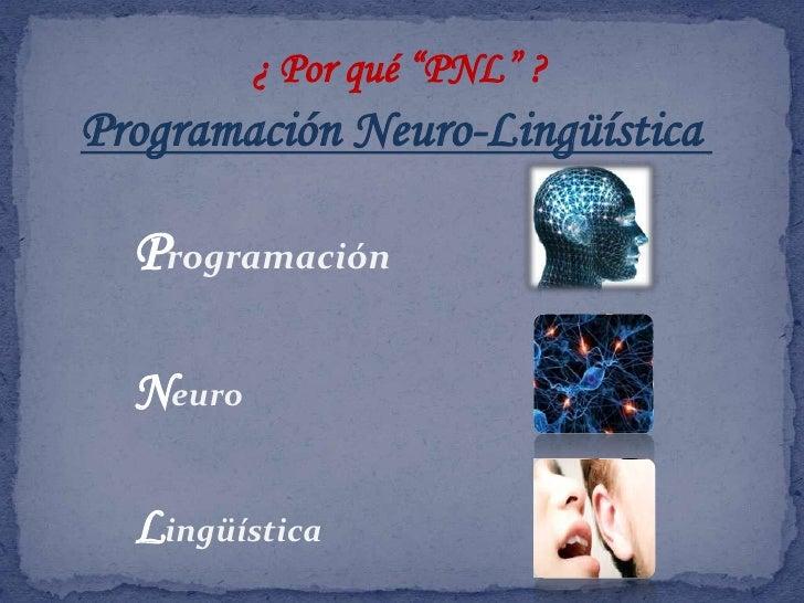 """¿ Por qué """"PNL"""" ?<br />Programación Neuro-Lingüística <br />Programación<br />Neuro<br />Lingüística <br />"""