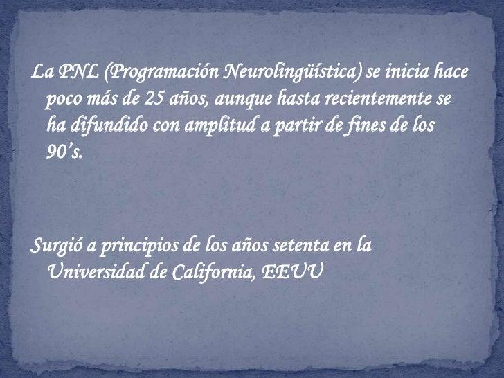 La PNL (Programación Neurolingüística) se inicia hace poco más de 25 años, aunque hasta recientemente se ha difundido con ...