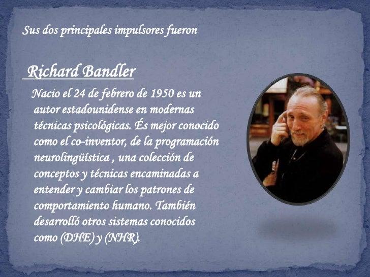 Sus dos principales impulsores fueron <br />Richard Bandler<br />   Nacio el 24 de febrero de 1950 es un  autor estadounid...