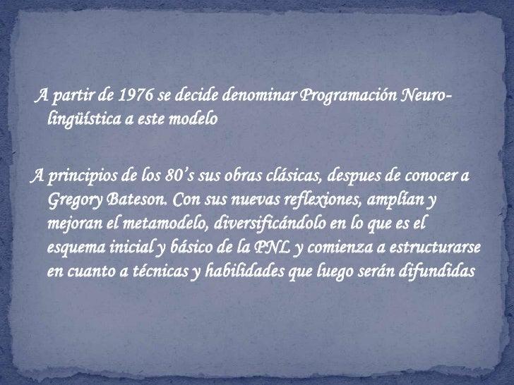 A partir de 1976 se decide denominar Programación Neuro-lingüística a este modelo<br />A principios de los 80's sus obras...