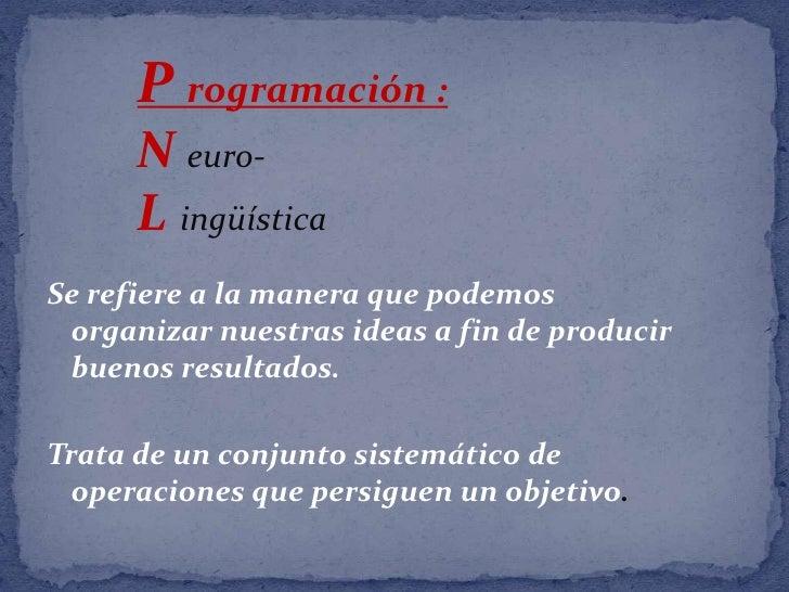 P rogramación :<br />N euro-<br />Lingüística<br />Se refiere a la manera que podemos organizar nuestras ideas a fin de pr...