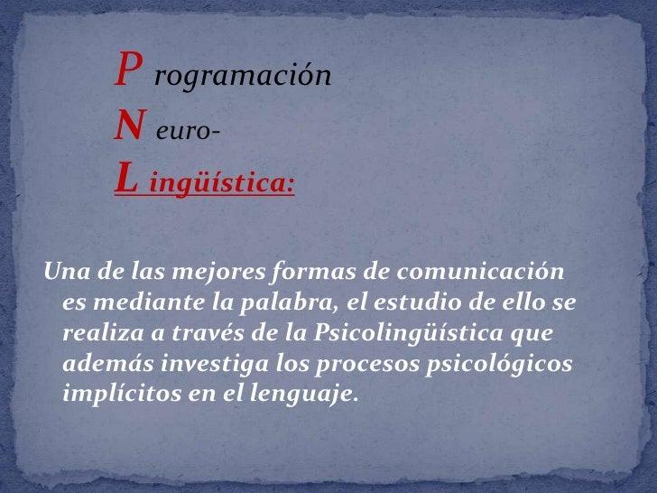 Programación<br />N euro-<br />L ingüística:<br />Una de las mejores formas de comunicación es mediante la palabra, el est...