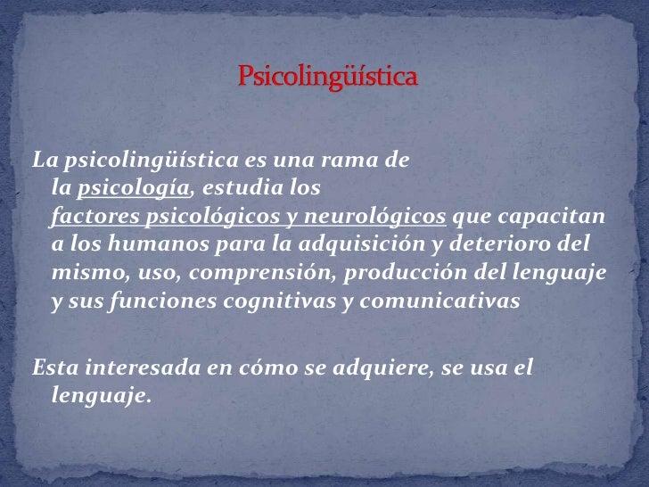 Psicolingüística<br />Lapsicolingüísticaes una rama de lapsicología,estudia los factorespsicológicosyneurológicosq...
