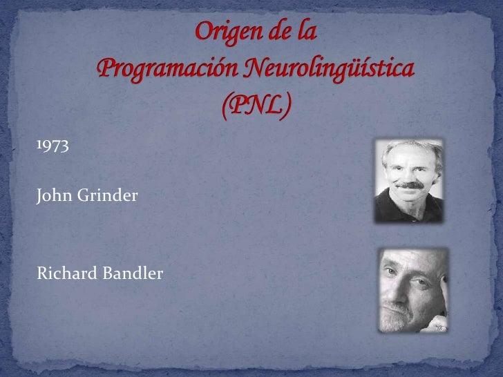 Origen de la Programación Neurolingüística (PNL)<br />1973<br />John Grinder <br />Richard Bandler<br />