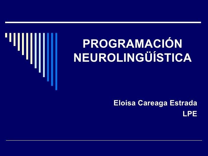 PROGRAMACIÓN NEUROLINGÜÍSTICA Eloisa Careaga Estrada LPE