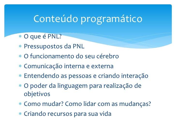 Conteúdo programático O que é PNL? Pressupostos da PNL O funcionamento do seu cérebro Comunicação interna e externa E...