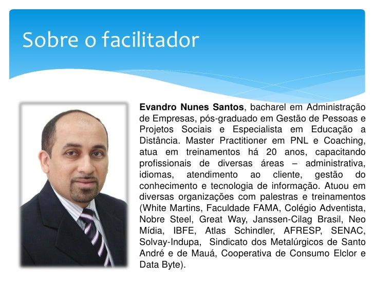 Sobre o facilitador            Evandro Nunes Santos, bacharel em Administração            de Empresas, pós-graduado em Ges...
