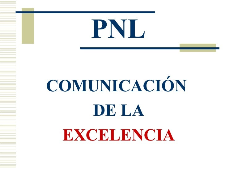 PNL <ul><li>COMUNICACIÓN  </li></ul><ul><li>DE LA </li></ul><ul><li>EXCELENCIA </li></ul>