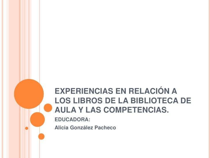 EXPERIENCIAS EN RELACIÓN A LOS LIBROS DE LA BIBLIOTECA DE AULA Y LAS COMPETENCIAS.<br />EDUCADORA: <br />Alicia González P...