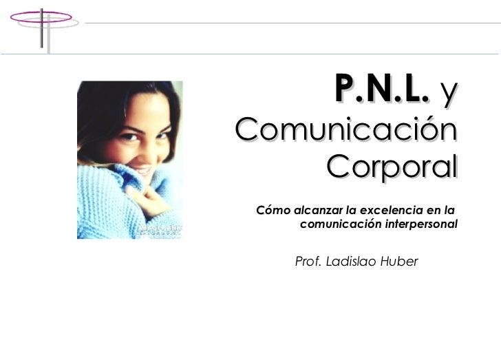 P.N.L.  y   Comunicación Corporal C ómo alcanzar la excelencia en la  comunicación interpersonal Prof. Ladislao Huber