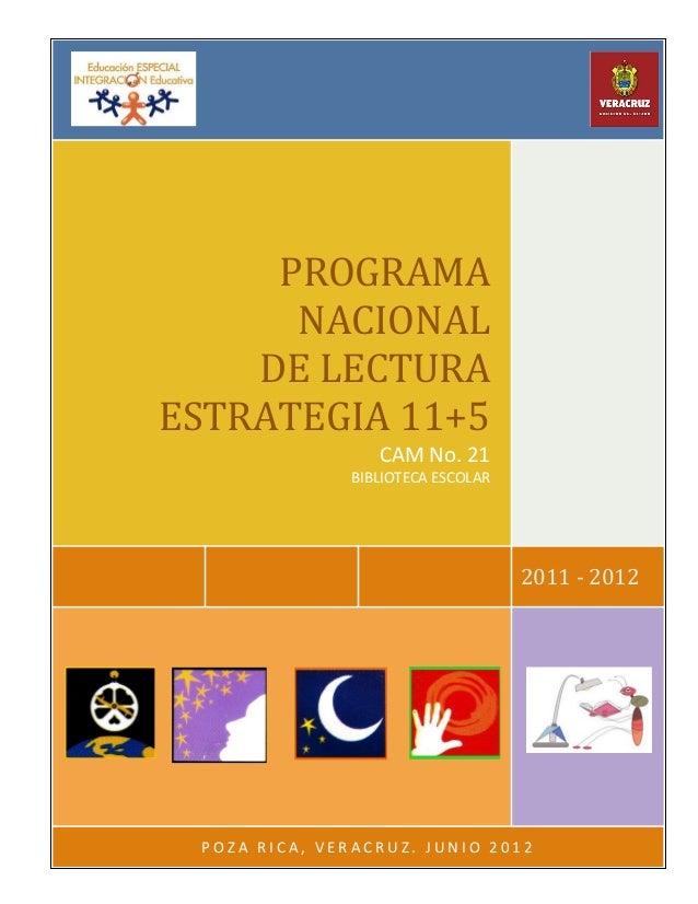 2011 - 2012 PROGRAMA NACIONAL DE LECTURA ESTRATEGIA 11+5 CAM No. 21 BIBLIOTECA ESCOLAR P O Z A R I C A , V E R A C R U Z ....