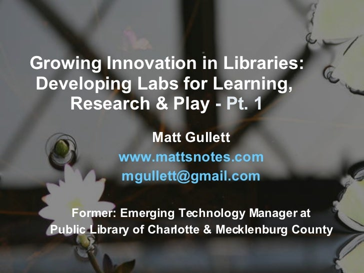 Growing Innovation in Libraries: Developing Labs for Learning,  Research & Play  - Pt. 1 Matt Gullett www. mattsnotes .com...