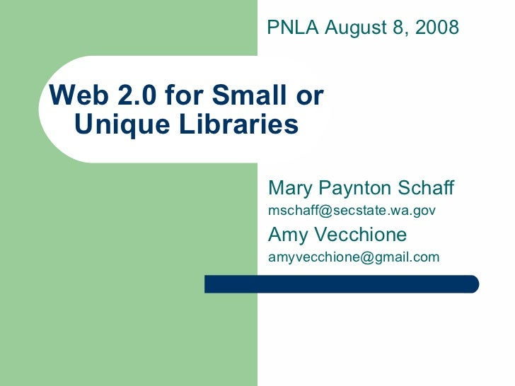 Web 2.0 for Small or Unique Libraries Mary Paynton Schaff [email_address] Amy Vecchione [email_address] PNLA August 8, 2008