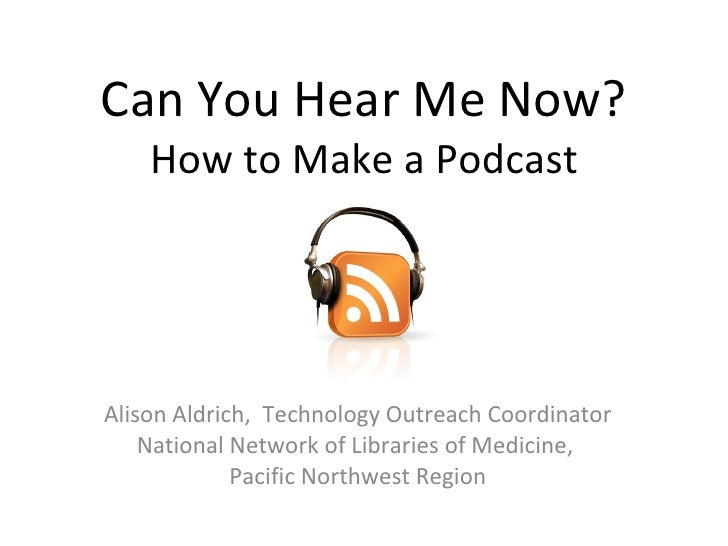 Can You Hear Me Now? How to Make a Podcast Alison Aldrich,  Technology Outreach Coordinator National Network of Libraries ...