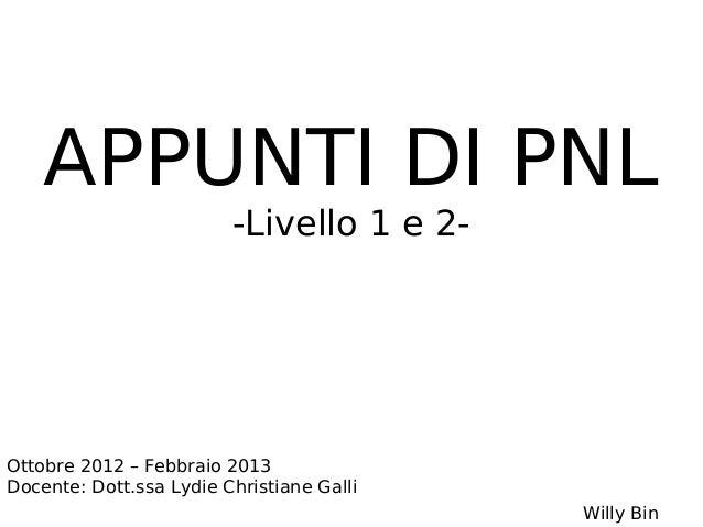 APPUNTI DI PNL                         -Livello 1 e 2-Ottobre 2012 – Febbraio 2013Docente: Dott.ssa Lydie Christiane Galli...