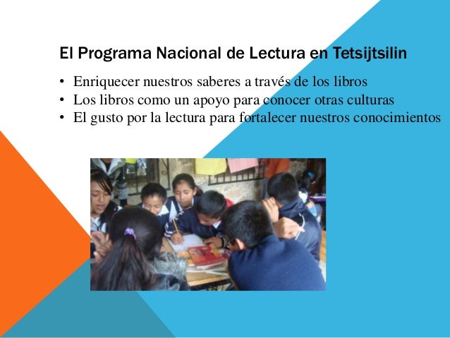 El Programa Nacional de Lectura en Tetsijtsilin• Enriquecer nuestros saberes a través de los libros• Los libros como un ap...