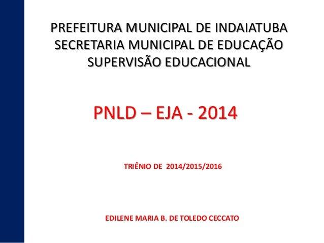 PREFEITURA MUNICIPAL DE INDAIATUBA  SECRETARIA MUNICIPAL DE EDUCAÇÃO  SUPERVISÃO EDUCACIONAL  PNLD – EJA - 2014  TRIÊNIO D...