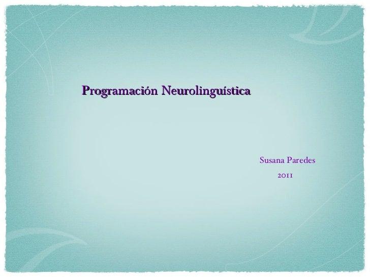 Programación Neurolinguística <ul><li>Susana Paredes </li></ul><ul><li>2011 </li></ul>