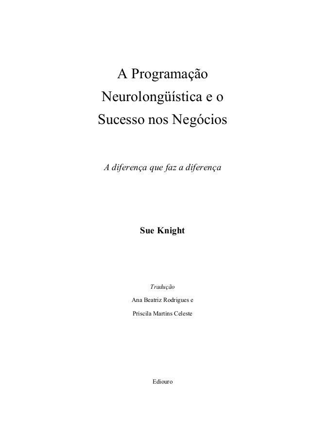 A ProgramaçãoNeurolongüística e oSucesso nos NegóciosA diferença que faz a diferençaSue KnightTraduçãoAna Beatriz Rodrigue...
