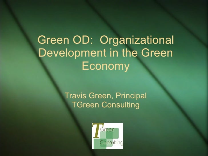 Green OD:  Organizational Development in the Green Economy Travis Green, Principal TGreen Consulting