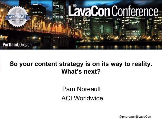 So your content strategy is on its way to reality. What's next? Pam Noreault ACI Worldwide @pnoreault@LavaCon