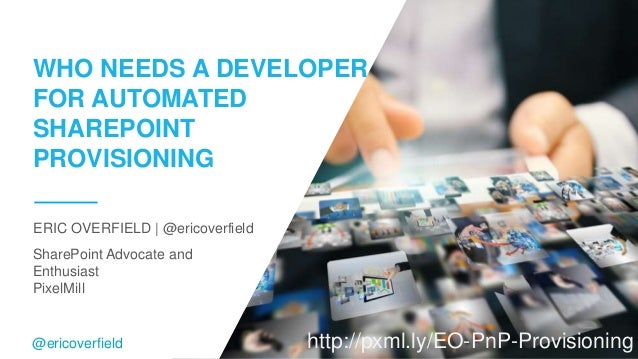SharePoint Advocate and Enthusiast PixelMill ERIC OVERFIELD   @ericoverfield WHO NEEDS A DEVELOPER FOR AUTOMATED SHAREPOIN...