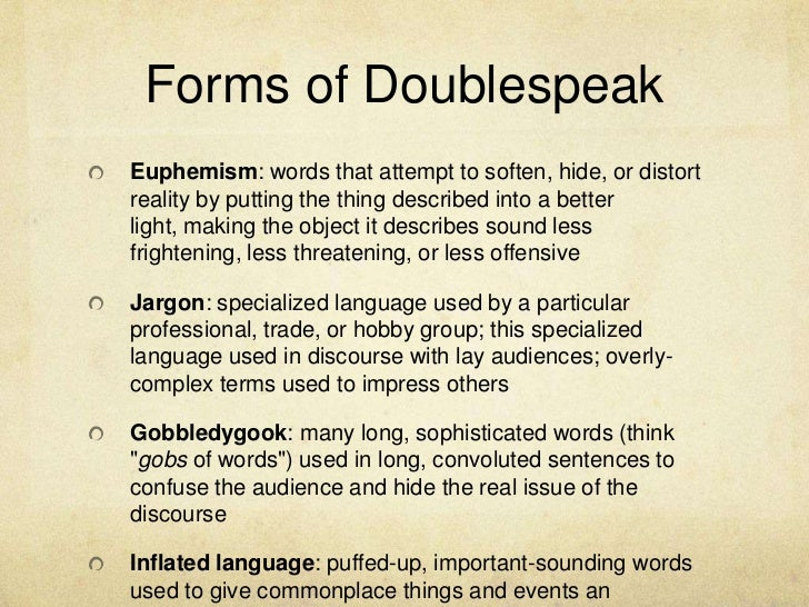 doublespeak The doublespeak award is an ironic tribute to public speakers who have perpetuated language that is grossly deceptive, evasive, euphemistic, confusing, or self-centered, ie those who have engaged in doublespeakit has been issued by the national council of teachers of english since 1974 nominees must be from the us, though in 1975 the award was given to yassir arafat.