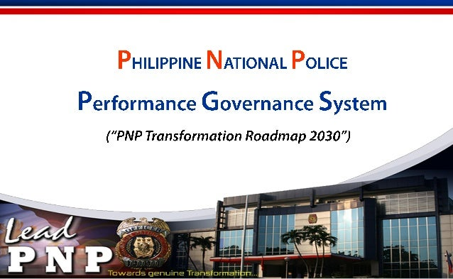 SEQUENCE OF PRESENTATION I. PHILIPPINE NATIONAL POLICE INTEGRATED TRANSFORMATION PROGRAM II. PNP PERFORMANCE GOVERNANCE SY...