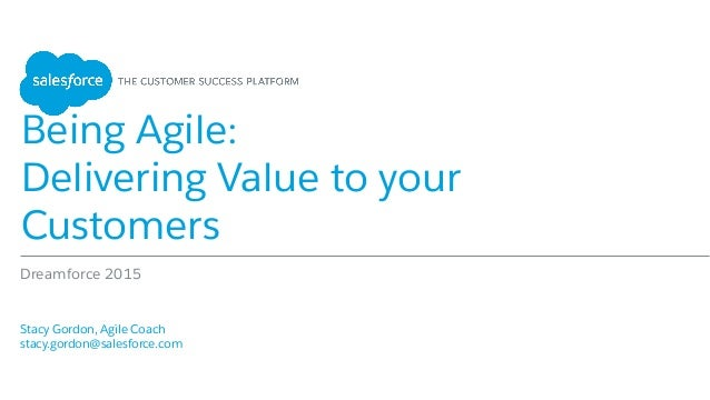 Being Agile: Delivering Value to your Customers Stacy Gordon, Agile Coach stacy.gordon@salesforce.com Dreamforce 2015