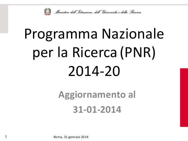 Programma Nazionale per la Ricerca (PNR) 2014-20 Aggiornamento al 31-01-2014 1  Roma, 31 gennaio 2014