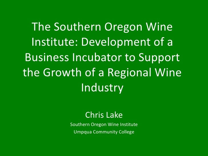 The Southern Oregon Wine  Institute: Development of aBusiness Incubator to Supportthe Growth of a Regional Wine           ...