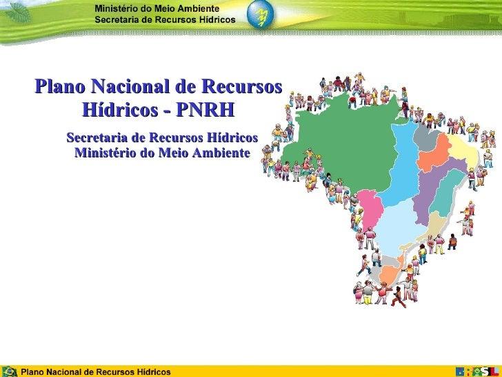 Plano Nacional de Recursos Hídricos - PNRH Secretaria de Recursos Hídricos Ministério do Meio Ambiente
