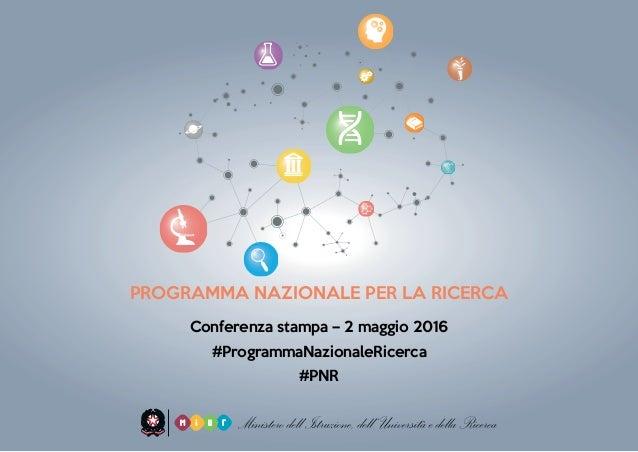 PROGRAMMA NAZIONALE PER LA RICERCA Conferenza stampa – 2 maggio 2016 #ProgrammaNazionaleRicerca #PNR